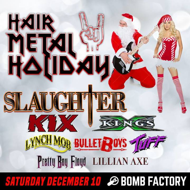 image for event Hair Metal Holiday: SLAUGHTER, KIX, King's X, Lynch Mob, BulletBoys, Tuff, Pretty Boy Floyd, Lillian Axe, Supernova Remnant, HOST: Eddie Trunk